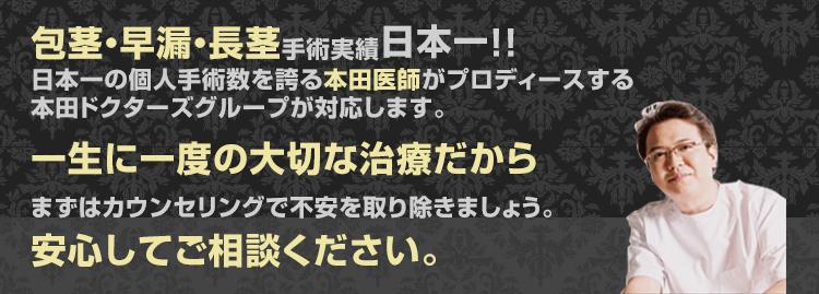 包茎・早漏・長茎手術実績日本一!日本一の個人手術数を誇る本田医師が対応します。一生に一度の大切な治療だからまずはカウンセリングで不安を取り除きましょう。安心してご相談下さい
